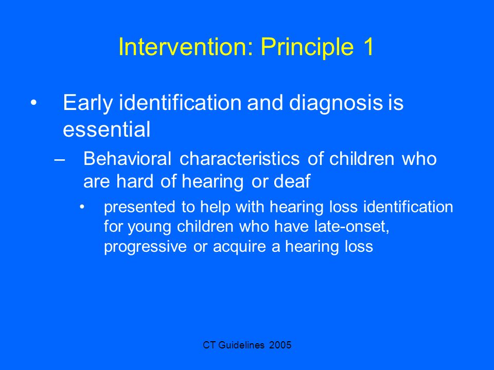 CT Guidelines 2005 Intervention: Principle 1 Early identification and diagnosis is essential –Behavioral characteristics of children who are hard of h