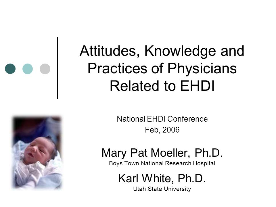 Attitudes, Knowledge and Practices of Physicians Related to EHDI National EHDI Conference Feb, 2006 Mary Pat Moeller, Ph.D.