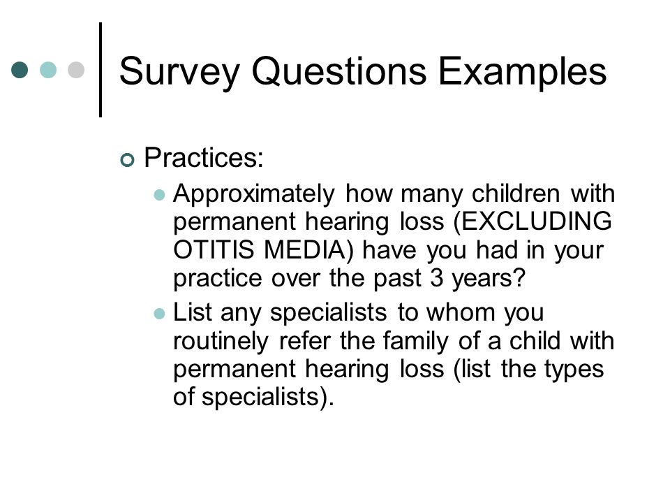 Survey Questions Examples Practices: Approximately how many children with permanent hearing loss (EXCLUDING OTITIS MEDIA) have you had in your practice over the past 3 years.