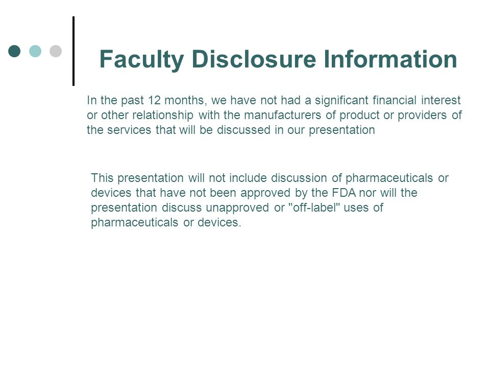 Faculty Disclosure Information In the past 12 months, we have not had a significant financial interest or other relationship with the manufacturers of product or providers of the services that will be discussed in our presentation This presentation will not include discussion of pharmaceuticals or devices that have not been approved by the FDA nor will the presentation discuss unapproved or off-label uses of pharmaceuticals or devices.