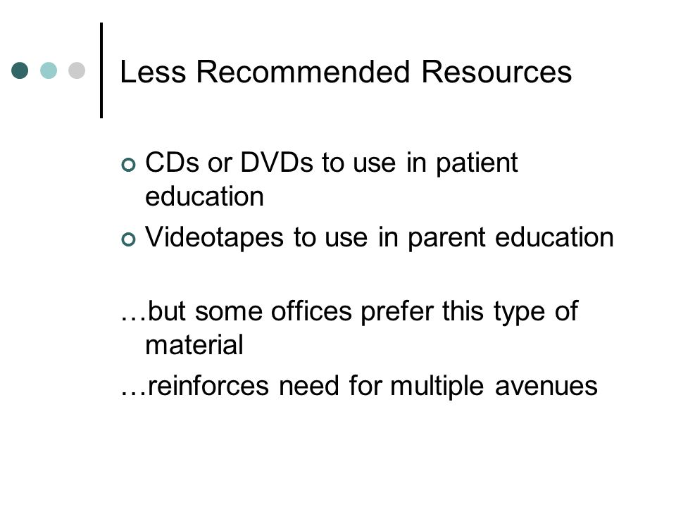 Less Recommended Resources CDs or DVDs to use in patient education Videotapes to use in parent education …but some offices prefer this type of material …reinforces need for multiple avenues