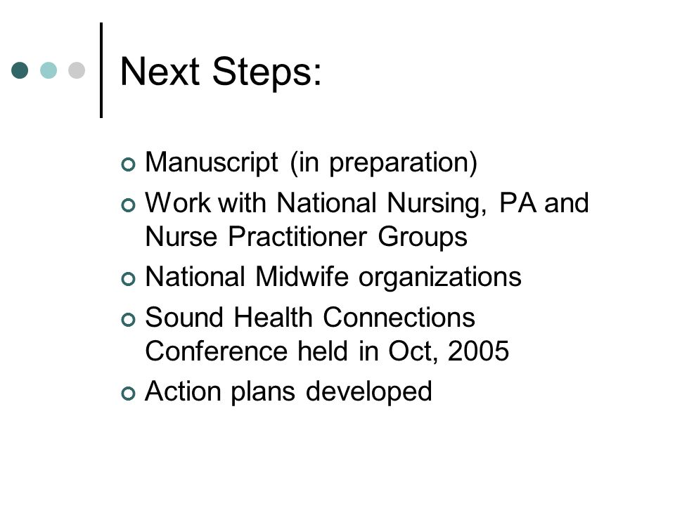 Next Steps: Manuscript (in preparation) Work with National Nursing, PA and Nurse Practitioner Groups National Midwife organizations Sound Health Connections Conference held in Oct, 2005 Action plans developed