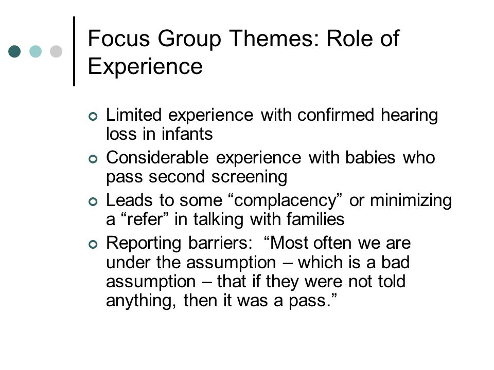 Focus Group Themes: Role of Experience Limited experience with confirmed hearing loss in infants Considerable experience with babies who pass second screening Leads to some complacency or minimizing a refer in talking with families Reporting barriers: Most often we are under the assumption – which is a bad assumption – that if they were not told anything, then it was a pass.