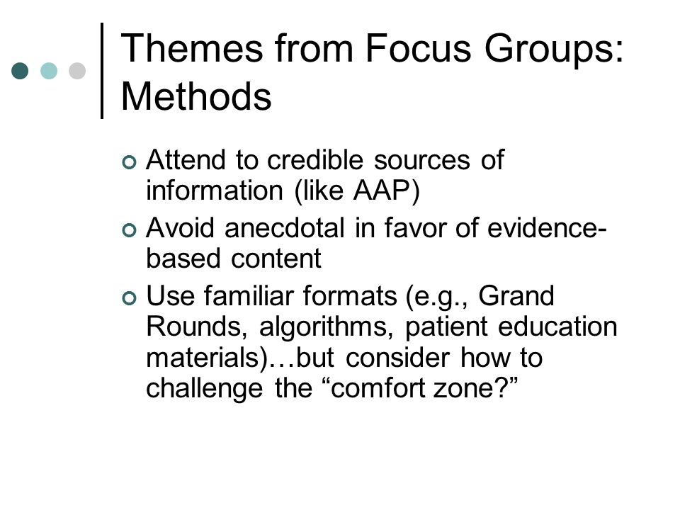 Themes from Focus Groups: Methods Attend to credible sources of information (like AAP) Avoid anecdotal in favor of evidence- based content Use familiar formats (e.g., Grand Rounds, algorithms, patient education materials)…but consider how to challenge the comfort zone