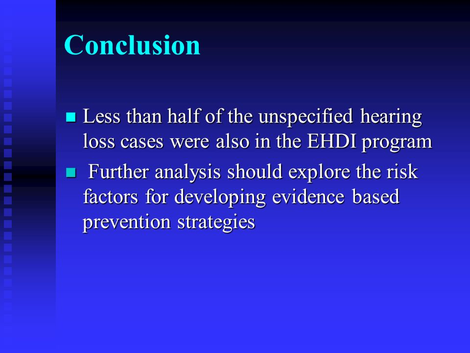 Conclusion Less than half of the unspecified hearing loss cases were also in the EHDI program Less than half of the unspecified hearing loss cases were also in the EHDI program Further analysis should explore the risk factors for developing evidence based prevention strategies Further analysis should explore the risk factors for developing evidence based prevention strategies