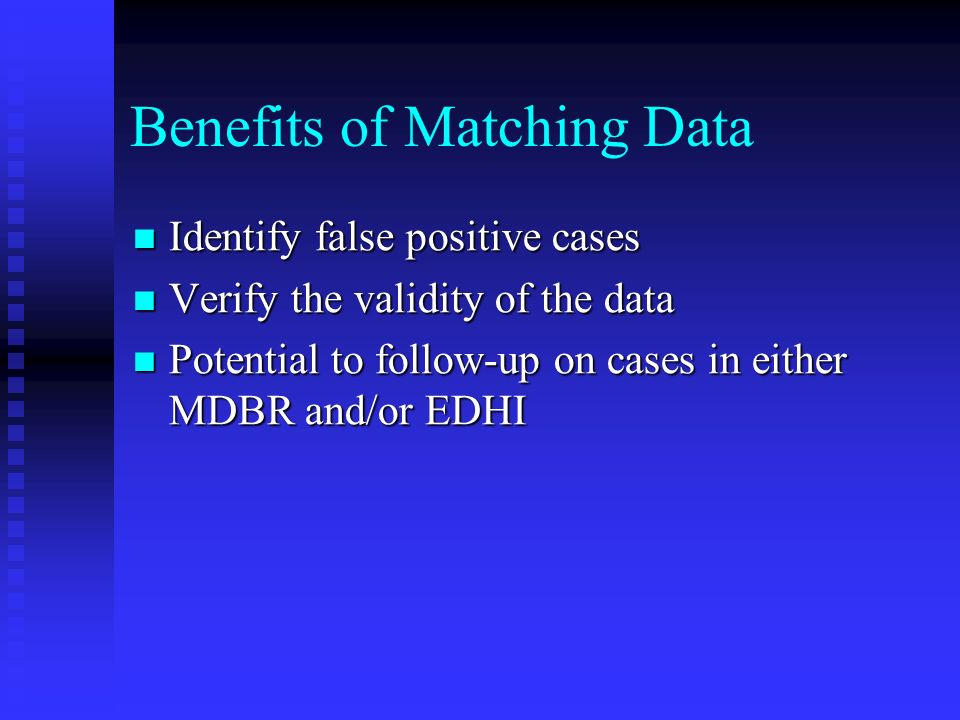 Benefits of Matching Data Identify false positive cases Identify false positive cases Verify the validity of the data Verify the validity of the data Potential to follow-up on cases in either MDBR and/or EDHI Potential to follow-up on cases in either MDBR and/or EDHI