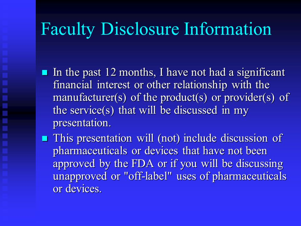 Faculty Disclosure Information In the past 12 months, I have not had a significant financial interest or other relationship with the manufacturer(s) of the product(s) or provider(s) of the service(s) that will be discussed in my presentation.