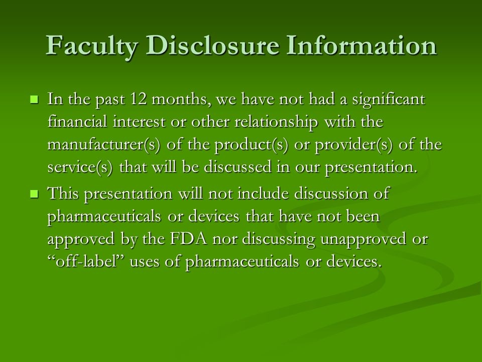 Faculty Disclosure Information In the past 12 months, we have not had a significant financial interest or other relationship with the manufacturer(s) of the product(s) or provider(s) of the service(s) that will be discussed in our presentation.