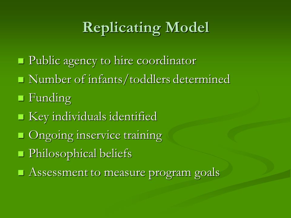 Replicating Model Public agency to hire coordinator Public agency to hire coordinator Number of infants/toddlers determined Number of infants/toddlers determined Funding Funding Key individuals identified Key individuals identified Ongoing inservice training Ongoing inservice training Philosophical beliefs Philosophical beliefs Assessment to measure program goals Assessment to measure program goals
