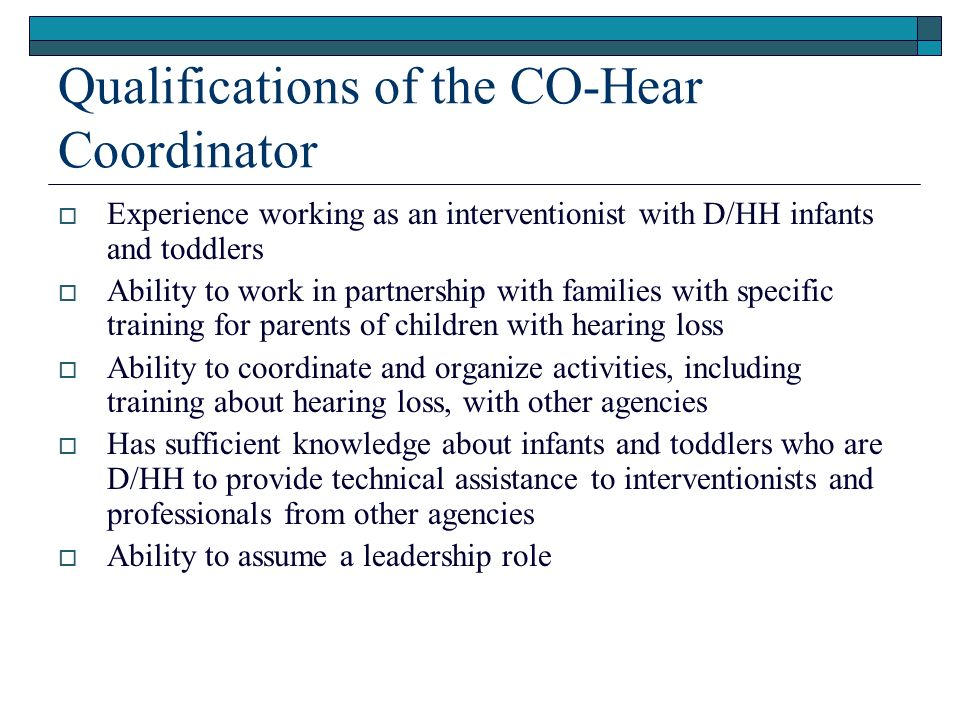Qualifications of the CO-Hear Coordinator Experience working as an interventionist with D/HH infants and toddlers Ability to work in partnership with families with specific training for parents of children with hearing loss Ability to coordinate and organize activities, including training about hearing loss, with other agencies Has sufficient knowledge about infants and toddlers who are D/HH to provide technical assistance to interventionists and professionals from other agencies Ability to assume a leadership role