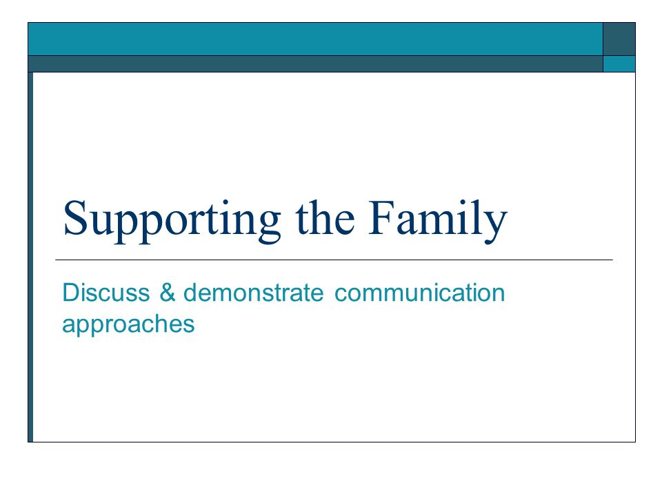 Supporting the Family Discuss & demonstrate communication approaches