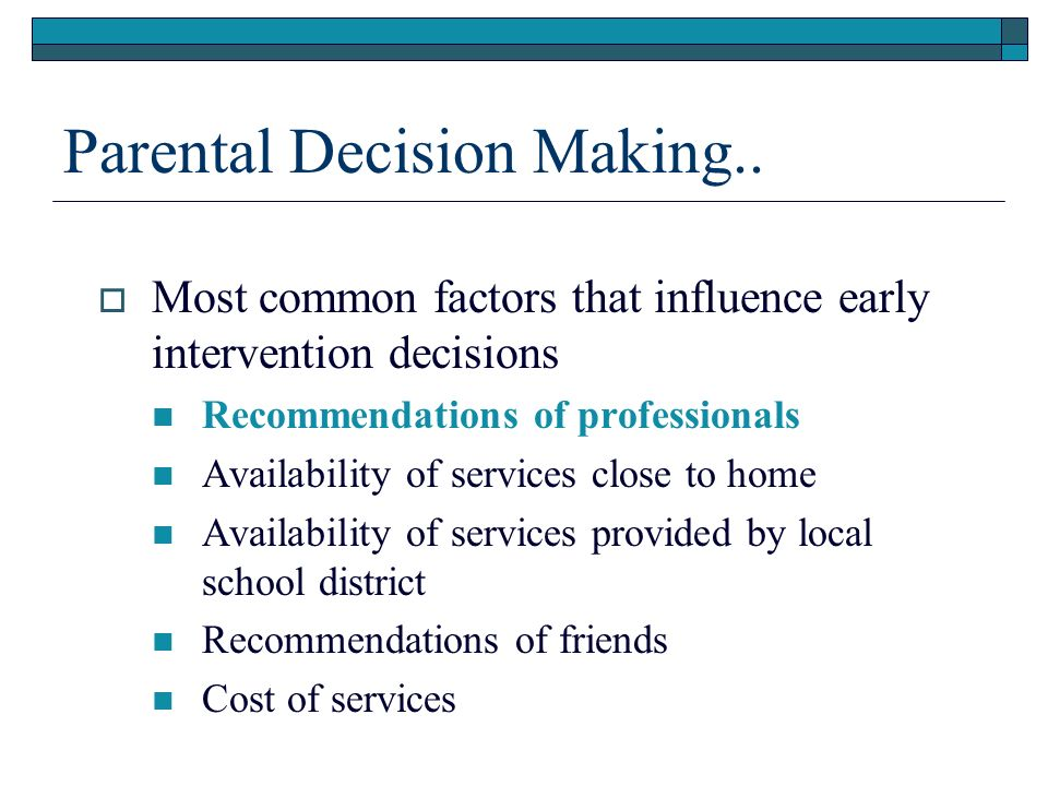 Parental Decision Making.. Most common factors that influence early intervention decisions Recommendations of professionals Availability of services c