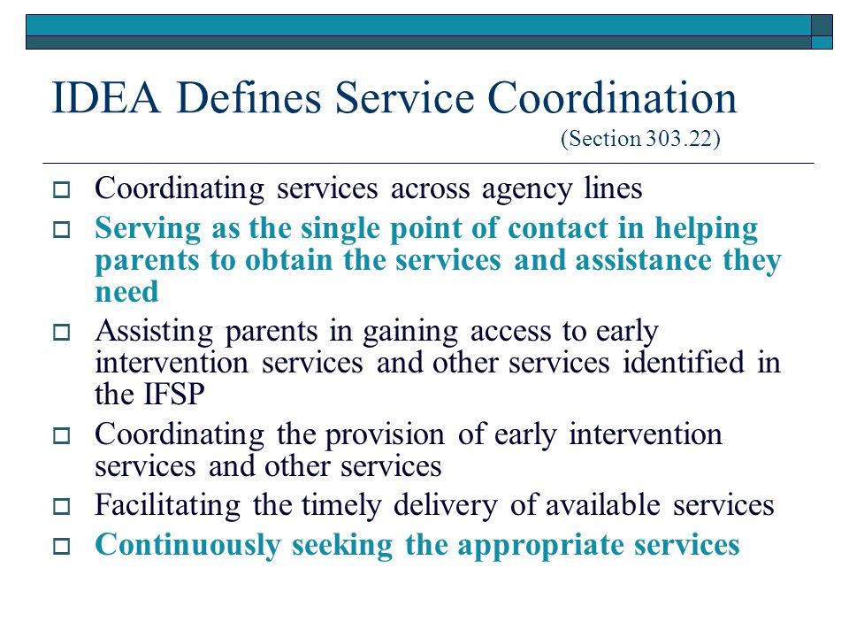 IDEA Defines Service Coordination (Section ) Coordinating services across agency lines Serving as the single point of contact in helping parents to obtain the services and assistance they need Assisting parents in gaining access to early intervention services and other services identified in the IFSP Coordinating the provision of early intervention services and other services Facilitating the timely delivery of available services Continuously seeking the appropriate services