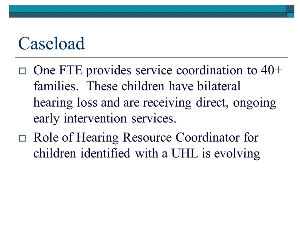 Caseload One FTE provides service coordination to 40+ families.