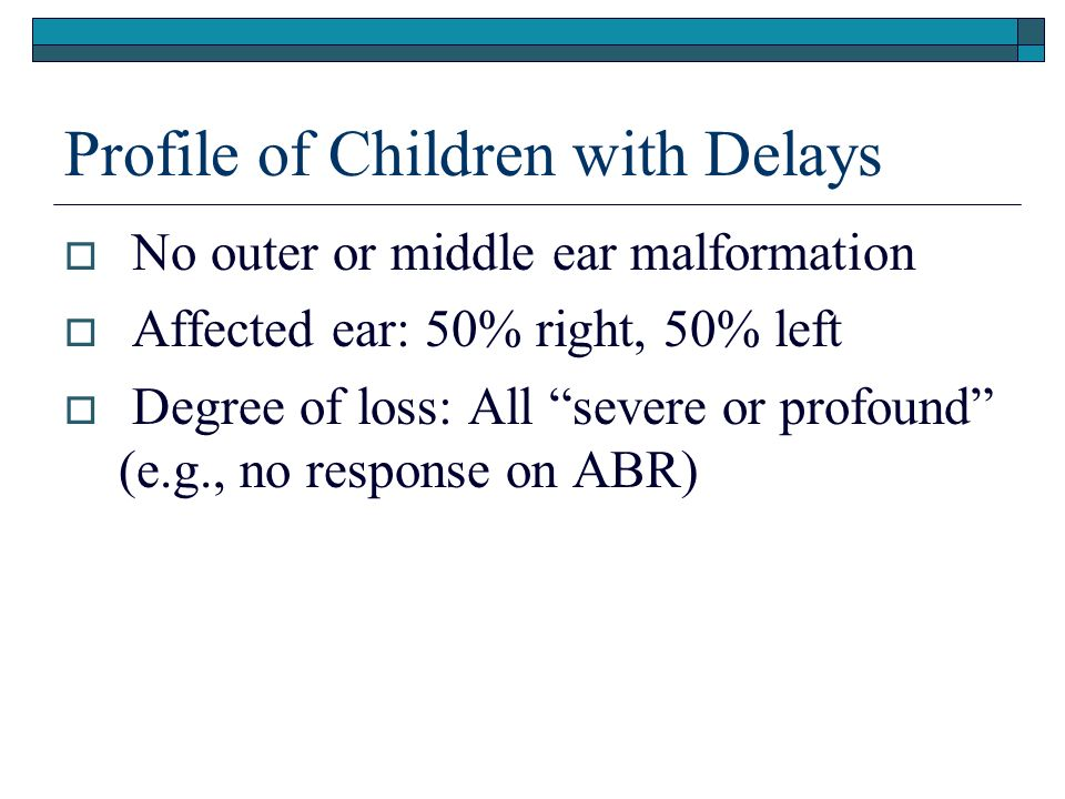 Profile of Children with Delays No outer or middle ear malformation Affected ear: 50% right, 50% left Degree of loss: All severe or profound (e.g., no response on ABR)