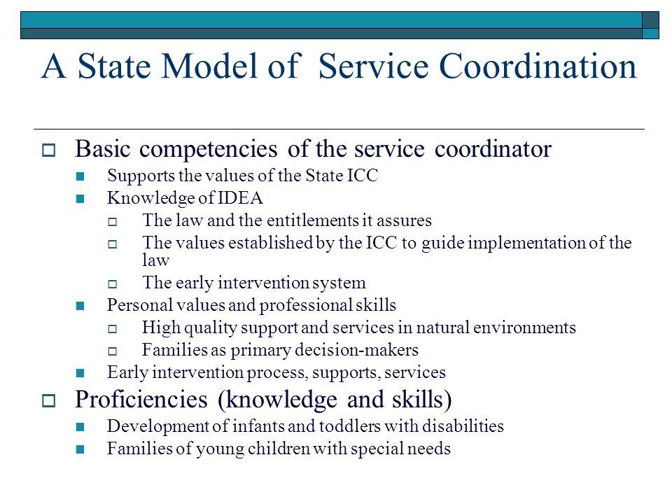 A State Model of Service Coordination Basic competencies of the service coordinator Supports the values of the State ICC Knowledge of IDEA The law and the entitlements it assures The values established by the ICC to guide implementation of the law The early intervention system Personal values and professional skills High quality support and services in natural environments Families as primary decision-makers Early intervention process, supports, services Proficiencies (knowledge and skills) Development of infants and toddlers with disabilities Families of young children with special needs