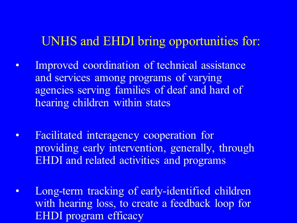 UNHS and EHDI bring opportunities for: Improved coordination of technical assistance and services among programs of varying agencies serving families