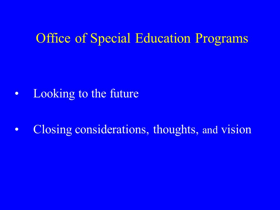 Office of Special Education Programs Looking to the future Closing considerations, thoughts, and vision