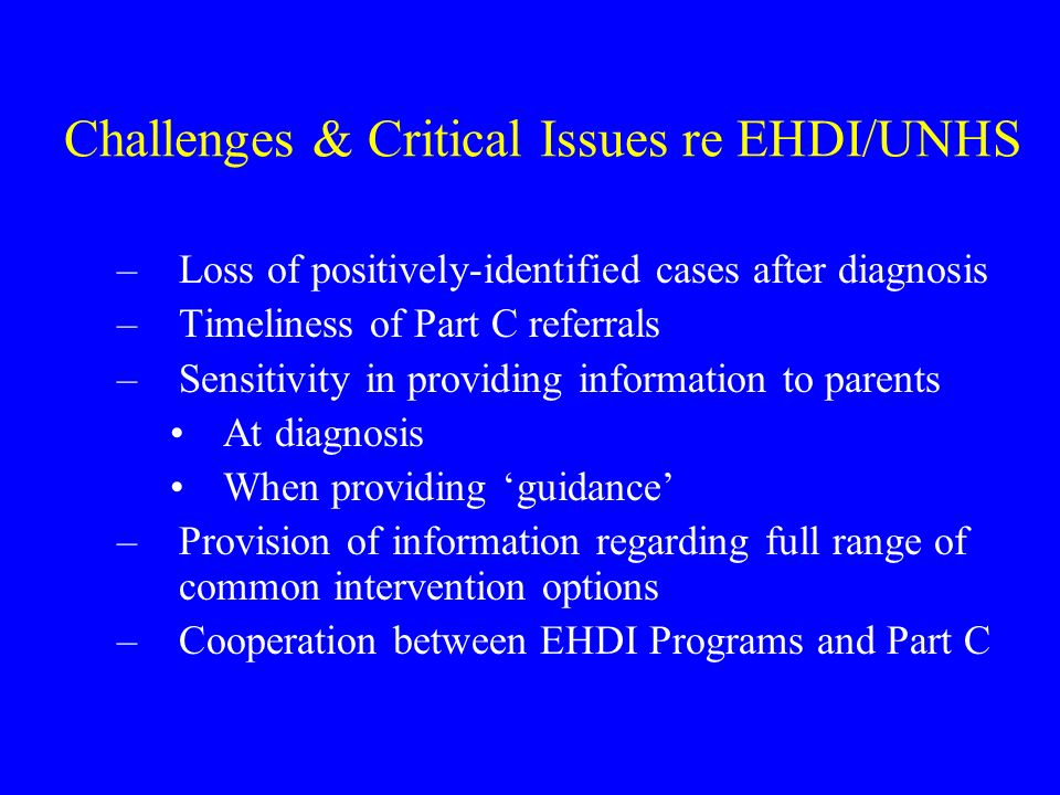 Challenges & Critical Issues re EHDI/UNHS (continued) –Case tracking for assessment and evaluation –Adequate training of professionals to work with early-identified infants and toddlers –Identification of hearing loss during infancy has potential for negative effect on parent-child social interactions, non-verbal communications – a potential barrier to necessary bonding with child