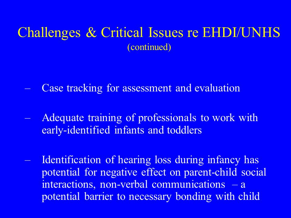 UNHS and EHDI bring opportunities for: Improved coordination of technical assistance and services among programs of varying agencies serving families of deaf and hard of hearing children within states Facilitated interagency cooperation for providing early intervention, generally, through EHDI and related activities and programs Long-term tracking of early-identified children with hearing loss, to create a feedback loop for EHDI program efficacy