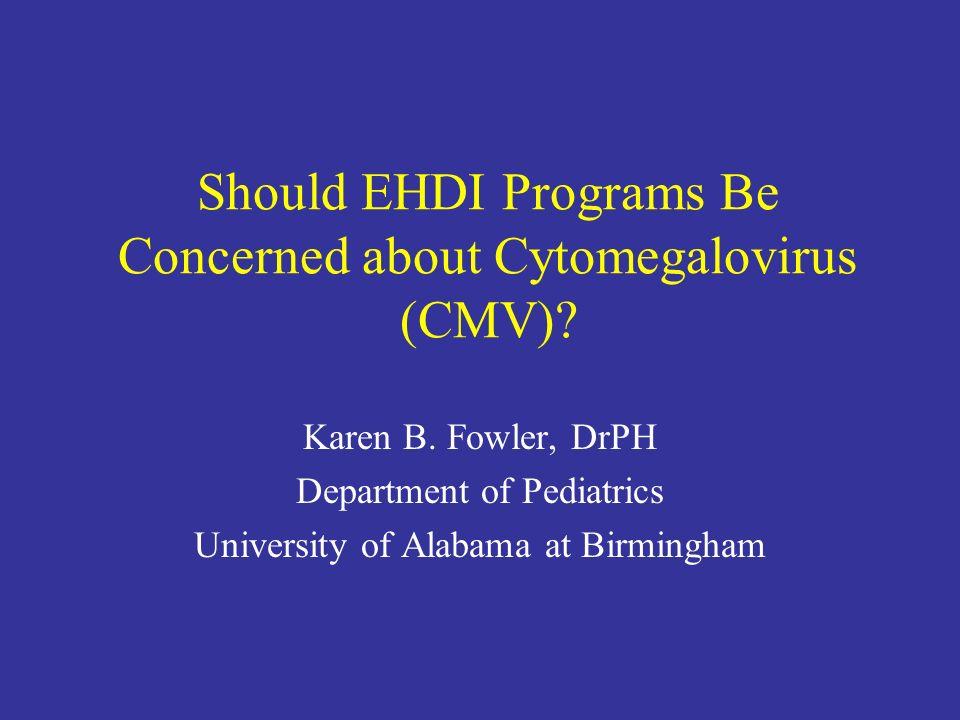 Should EHDI Programs Be Concerned about Cytomegalovirus (CMV)? Karen B. Fowler, DrPH Department of Pediatrics University of Alabama at Birmingham