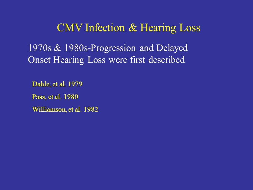 CMV Infection & Hearing Loss 1970s & 1980s-Progression and Delayed Onset Hearing Loss were first described Dahle, et al. 1979 Pass, et al. 1980 Willia