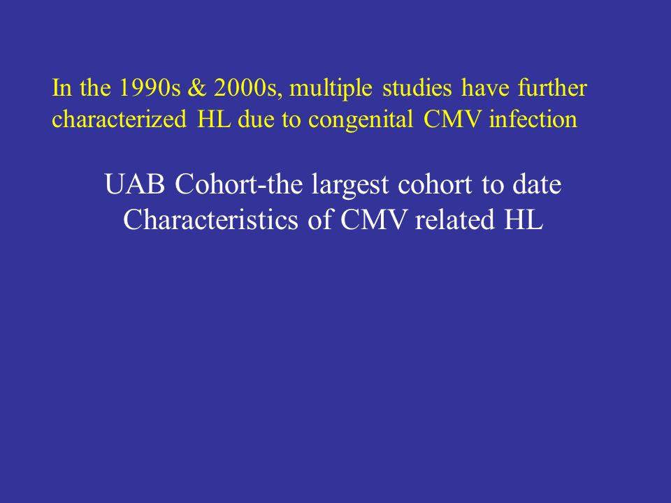 In the 1990s & 2000s, multiple studies have further characterized HL due to congenital CMV infection UAB Cohort-the largest cohort to date Characteris