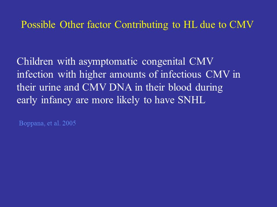 Possible Other factor Contributing to HL due to CMV Boppana, et al. 2005 Children with asymptomatic congenital CMV infection with higher amounts of in