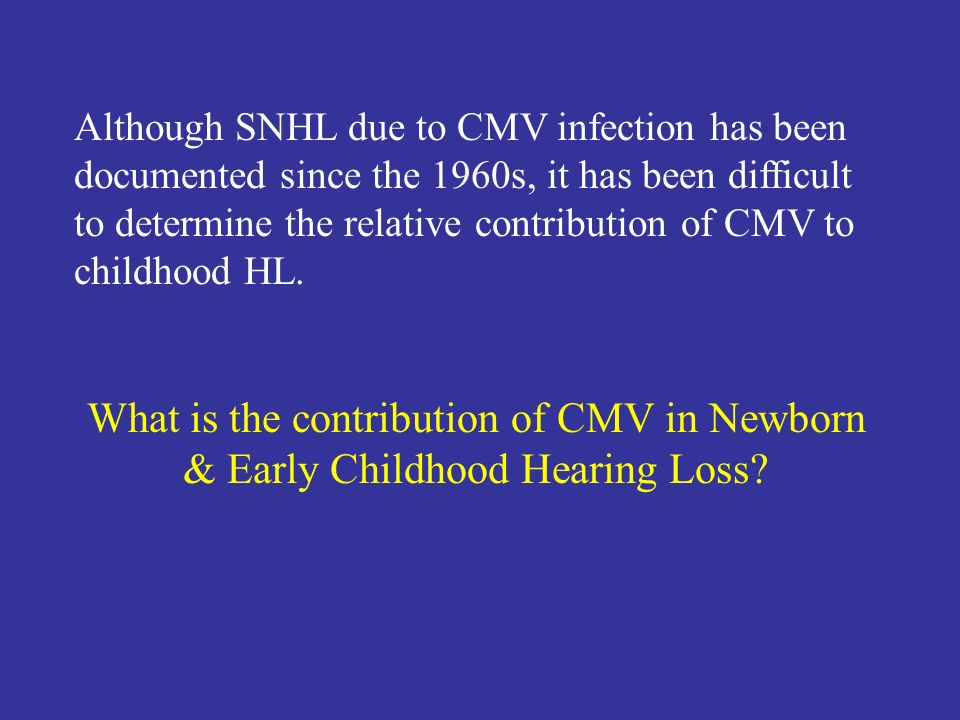 Although SNHL due to CMV infection has been documented since the 1960s, it has been difficult to determine the relative contribution of CMV to childho