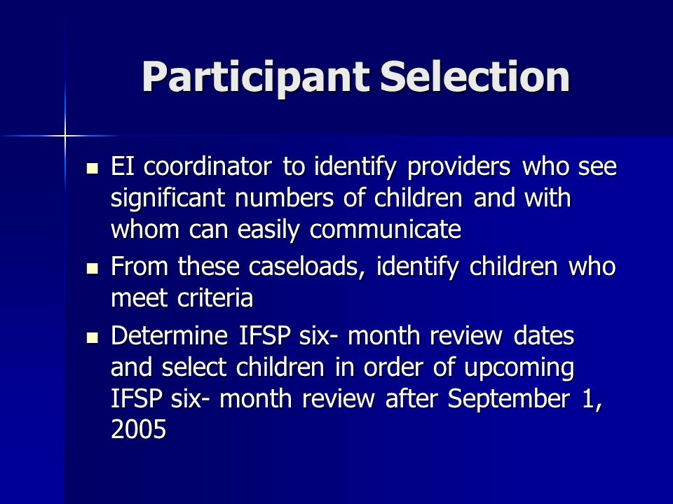Participant Selection EI coordinator to identify providers who see significant numbers of children and with whom can easily communicate EI coordinator to identify providers who see significant numbers of children and with whom can easily communicate From these caseloads, identify children who meet criteria From these caseloads, identify children who meet criteria Determine IFSP six- month review dates and select children in order of upcoming IFSP six- month review after September 1, 2005 Determine IFSP six- month review dates and select children in order of upcoming IFSP six- month review after September 1, 2005