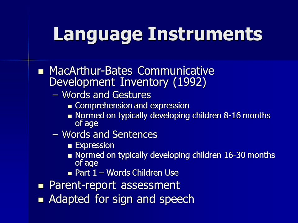 Language Instruments MacArthur-Bates Communicative Development Inventory (1992) MacArthur-Bates Communicative Development Inventory (1992) –Words and Gestures Comprehension and expression Comprehension and expression Normed on typically developing children 8-16 months of age Normed on typically developing children 8-16 months of age –Words and Sentences Expression Expression Normed on typically developing children 16-30 months of age Normed on typically developing children 16-30 months of age Part 1 – Words Children Use Part 1 – Words Children Use Parent-report assessment Parent-report assessment Adapted for sign and speech Adapted for sign and speech
