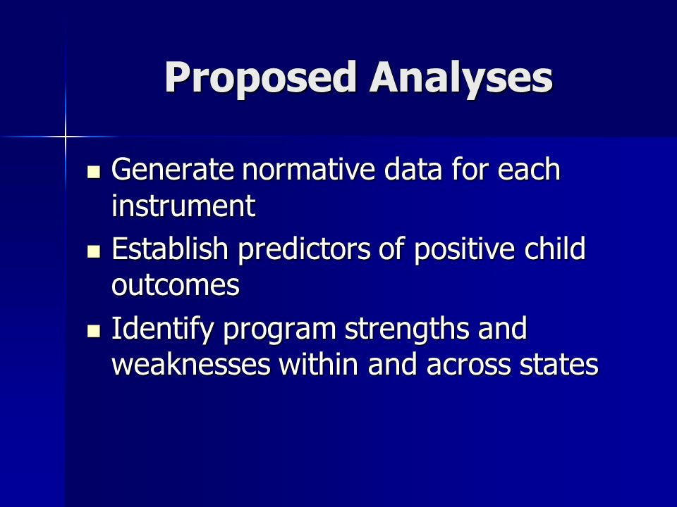 Proposed Analyses Generate normative data for each instrument Generate normative data for each instrument Establish predictors of positive child outcomes Establish predictors of positive child outcomes Identify program strengths and weaknesses within and across states Identify program strengths and weaknesses within and across states
