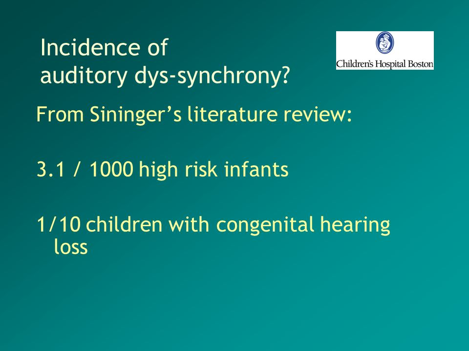 Incidence of auditory dys-synchrony? From Siningers literature review: 3.1 / 1000 high risk infants 1/10 children with congenital hearing loss