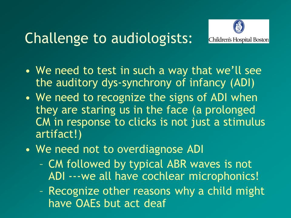 Challenge to audiologists: We need to test in such a way that well see the auditory dys-synchrony of infancy (ADI) We need to recognize the signs of A
