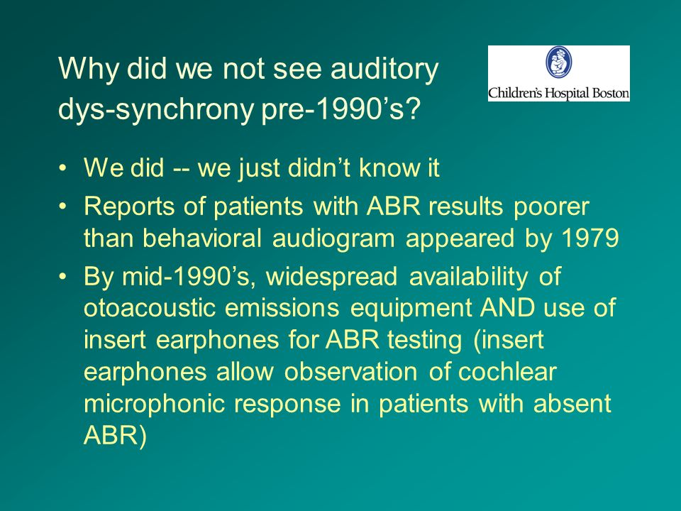 Why did we not see auditory dys-synchrony pre-1990s? We did -- we just didnt know it Reports of patients with ABR results poorer than behavioral audio