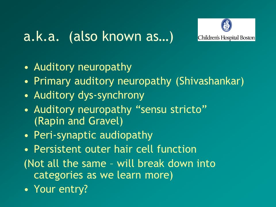 a.k.a. (also known as…) Auditory neuropathy Primary auditory neuropathy (Shivashankar) Auditory dys-synchrony Auditory neuropathy sensu stricto (Rapin