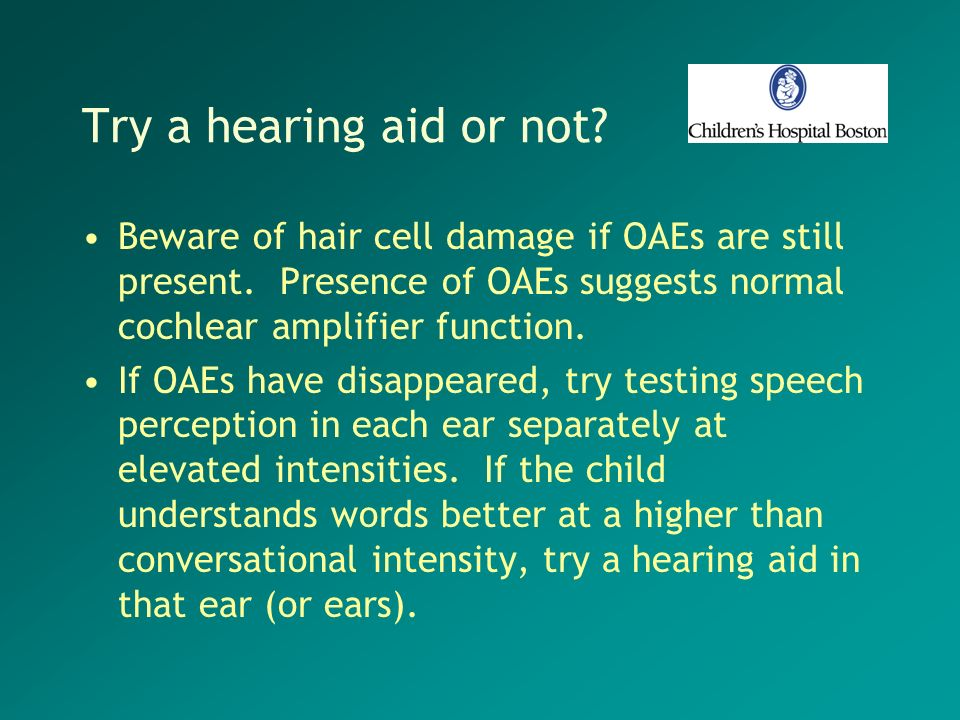 Try a hearing aid or not? Beware of hair cell damage if OAEs are still present. Presence of OAEs suggests normal cochlear amplifier function. If OAEs