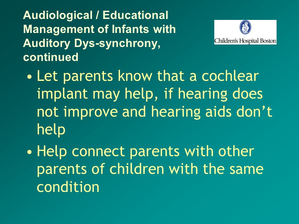 Audiological / Educational Management of Infants with Auditory Dys-synchrony, continued Let parents know that a cochlear implant may help, if hearing
