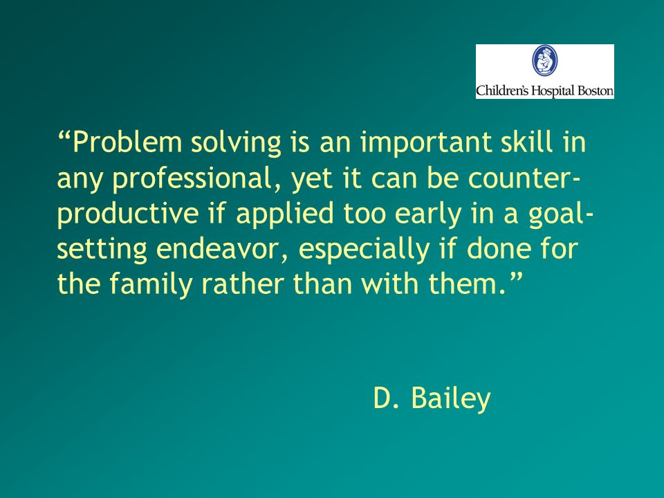 Problem solving is an important skill in any professional, yet it can be counter- productive if applied too early in a goal- setting endeavor, especia