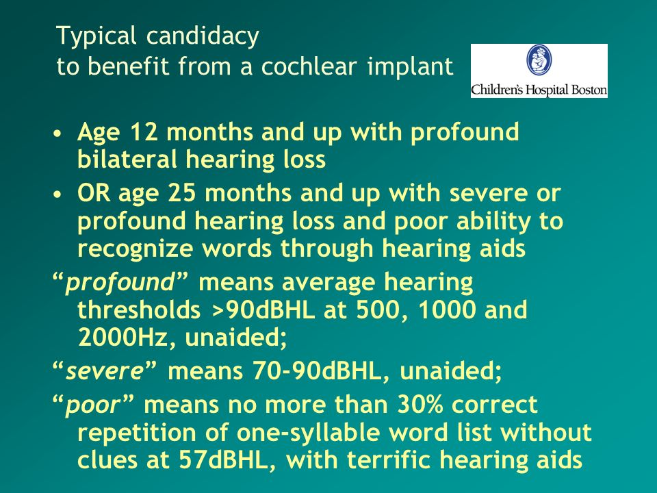Typical candidacy to benefit from a cochlear implant Age 12 months and up with profound bilateral hearing loss OR age 25 months and up with severe or
