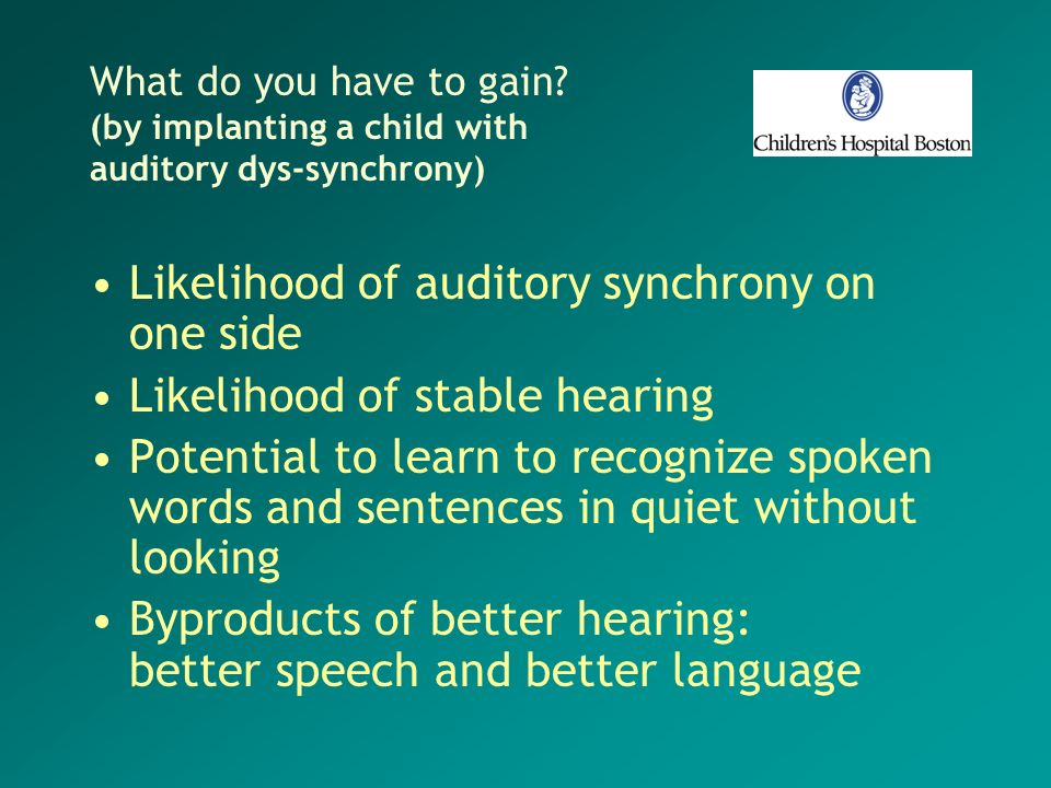 What do you have to gain? (by implanting a child with auditory dys-synchrony) Likelihood of auditory synchrony on one side Likelihood of stable hearin