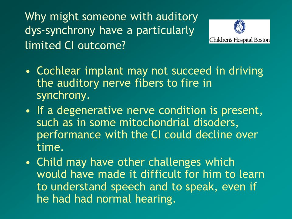 Why might someone with auditory dys-synchrony have a particularly limited CI outcome? Cochlear implant may not succeed in driving the auditory nerve f