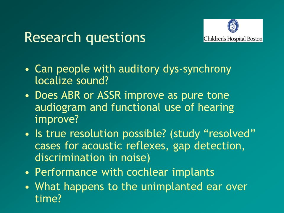 Research questions Can people with auditory dys-synchrony localize sound? Does ABR or ASSR improve as pure tone audiogram and functional use of hearin