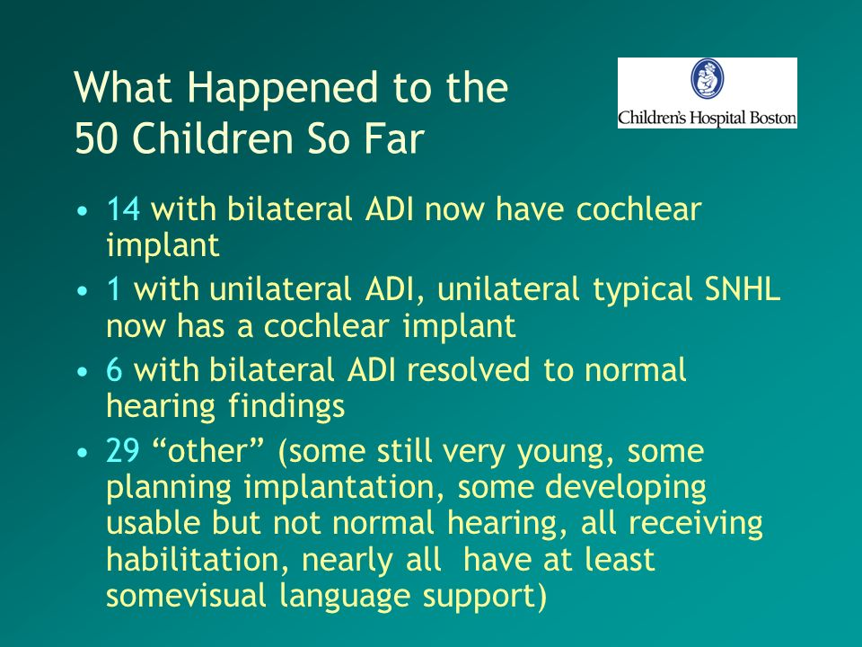 What Happened to the 50 Children So Far 14 with bilateral ADI now have cochlear implant 1 with unilateral ADI, unilateral typical SNHL now has a cochl