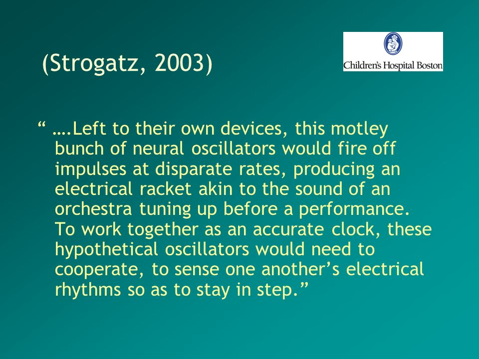 (Strogatz, 2003) ….Left to their own devices, this motley bunch of neural oscillators would fire off impulses at disparate rates, producing an electri