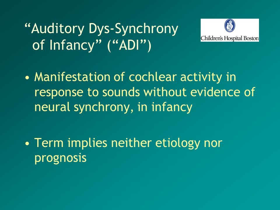 Auditory Dys-Synchrony of Infancy (ADI) Manifestation of cochlear activity in response to sounds without evidence of neural synchrony, in infancy Term