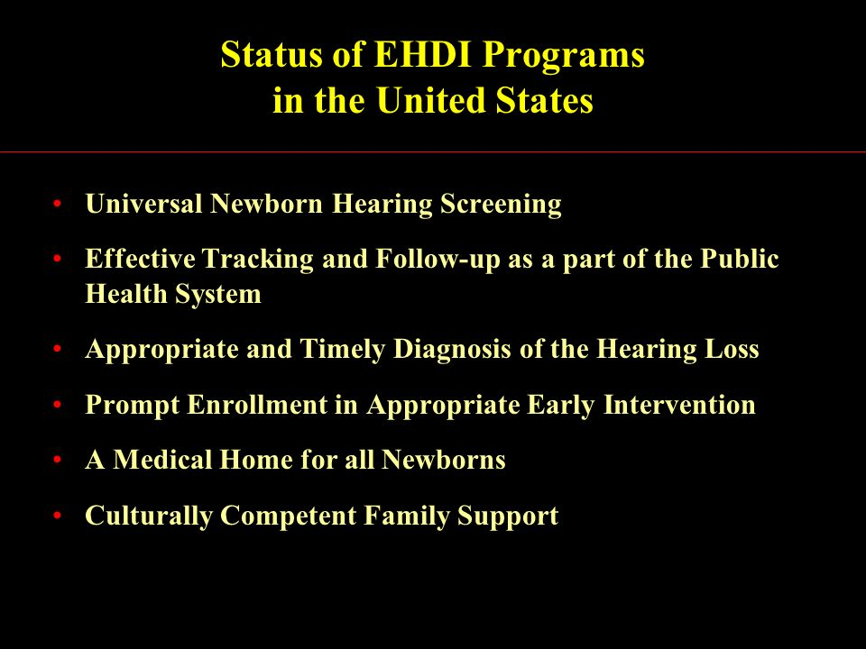 Status of EHDI Programs in the United States Universal Newborn Hearing Screening Effective Tracking and Follow-up as a part of the Public Health System Appropriate and Timely Diagnosis of the Hearing Loss Prompt Enrollment in Appropriate Early Intervention A Medical Home for all Newborns Culturally Competent Family Support