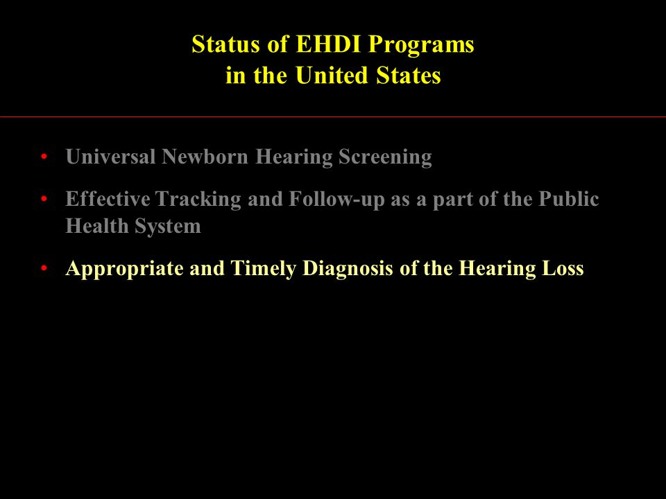 Status of EHDI Programs in the United States Universal Newborn Hearing Screening Effective Tracking and Follow-up as a part of the Public Health System Appropriate and Timely Diagnosis of the Hearing Loss