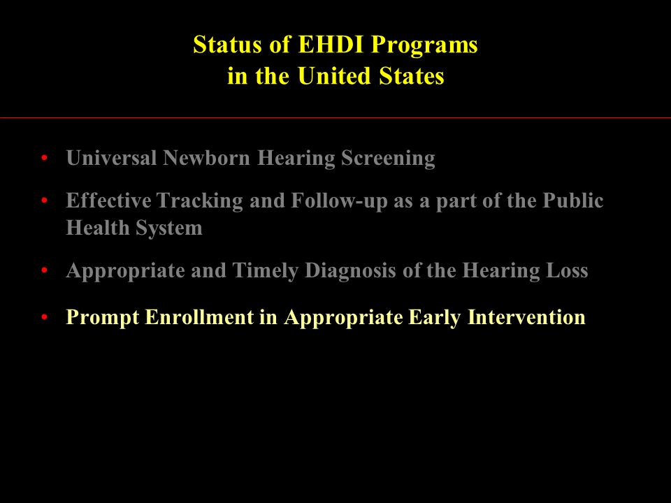 Status of EHDI Programs in the United States Universal Newborn Hearing Screening Effective Tracking and Follow-up as a part of the Public Health System Appropriate and Timely Diagnosis of the Hearing Loss Prompt Enrollment in Appropriate Early Intervention