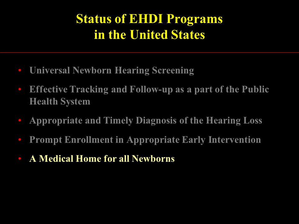 Status of EHDI Programs in the United States Universal Newborn Hearing Screening Effective Tracking and Follow-up as a part of the Public Health System Appropriate and Timely Diagnosis of the Hearing Loss Prompt Enrollment in Appropriate Early Intervention A Medical Home for all Newborns